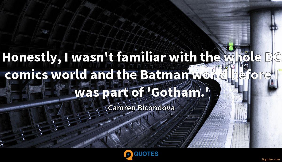 Honestly, I wasn't familiar with the whole DC comics world and the Batman world before I was part of 'Gotham.'
