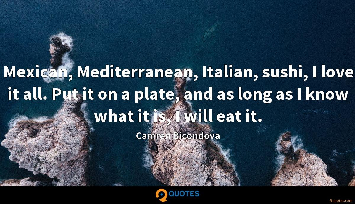 Mexican, Mediterranean, Italian, sushi, I love it all. Put it on a plate, and as long as I know what it is, I will eat it.