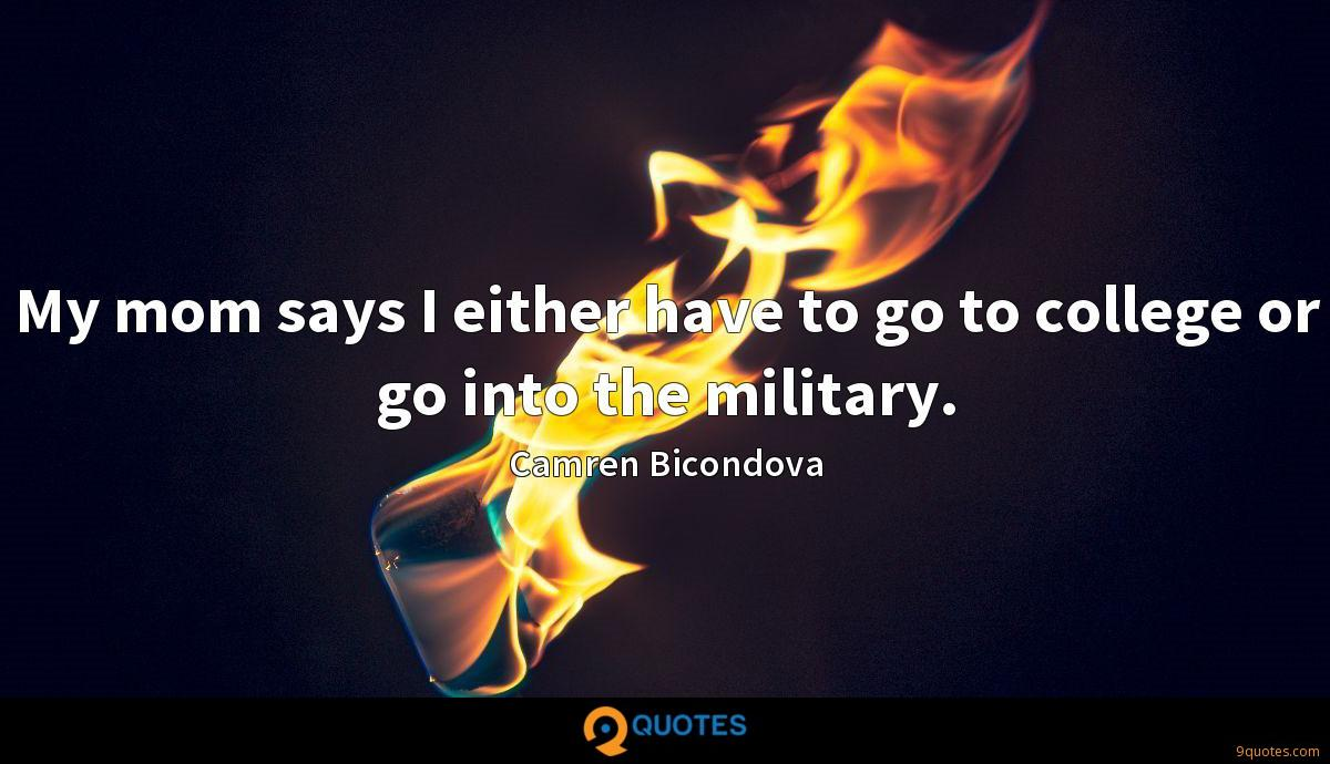 My mom says I either have to go to college or go into the military.