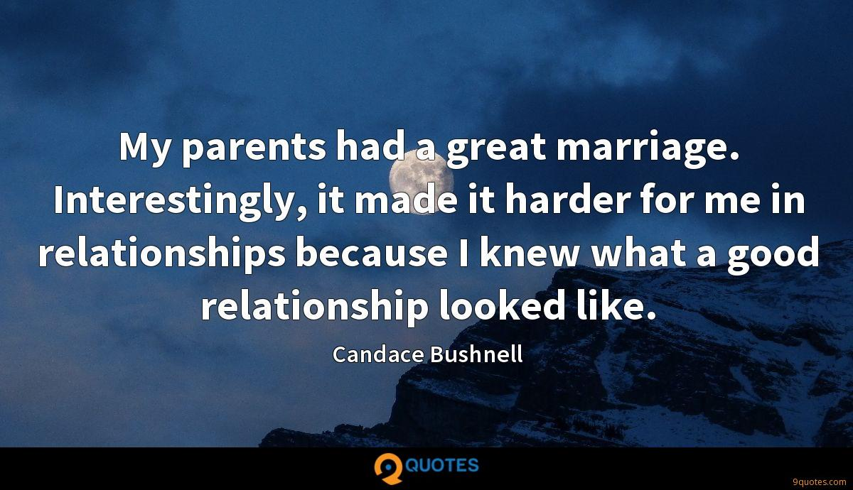 My parents had a great marriage. Interestingly, it made it harder for me in relationships because I knew what a good relationship looked like.