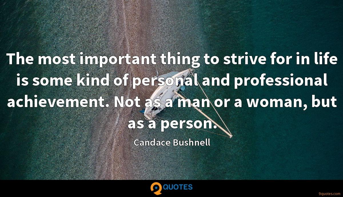 The most important thing to strive for in life is some kind of personal and professional achievement. Not as a man or a woman, but as a person.