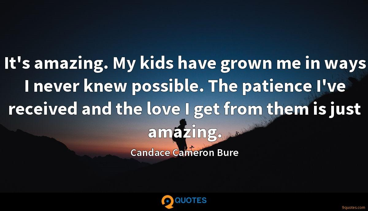 It's amazing. My kids have grown me in ways I never knew possible. The patience I've received and the love I get from them is just amazing.