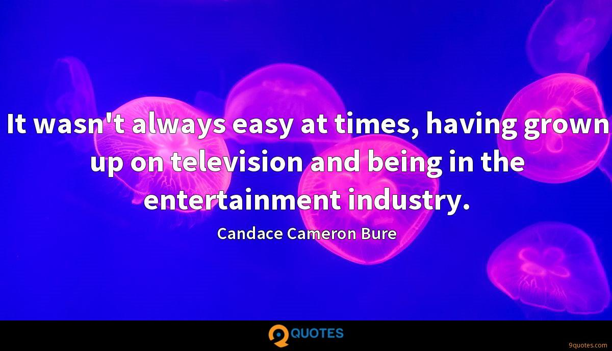 It wasn't always easy at times, having grown up on television and being in the entertainment industry.