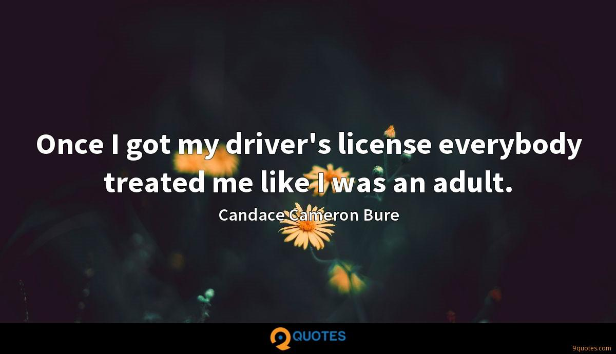 Once I got my driver's license everybody treated me like I was an adult.