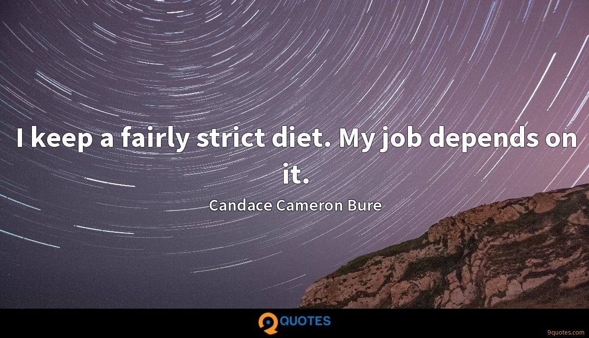 I keep a fairly strict diet. My job depends on it.