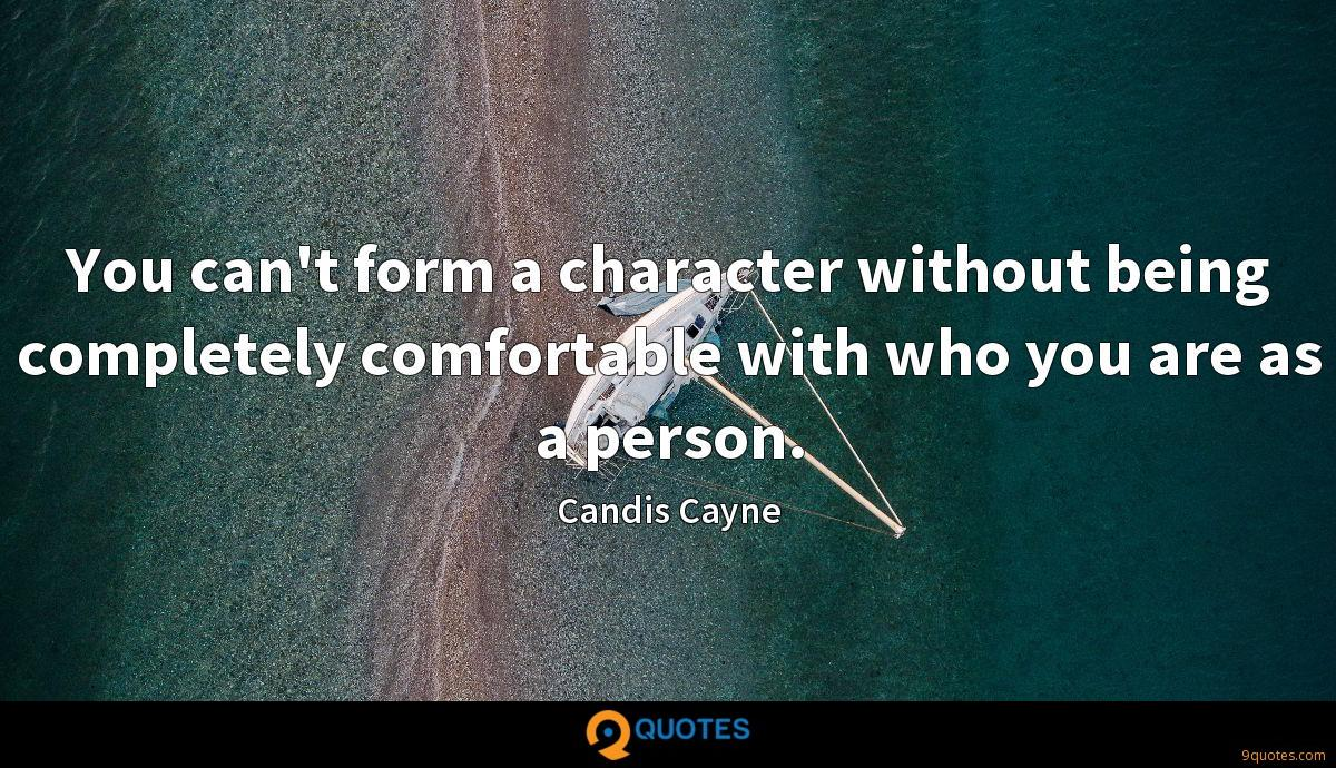 You can't form a character without being completely comfortable with who you are as a person.