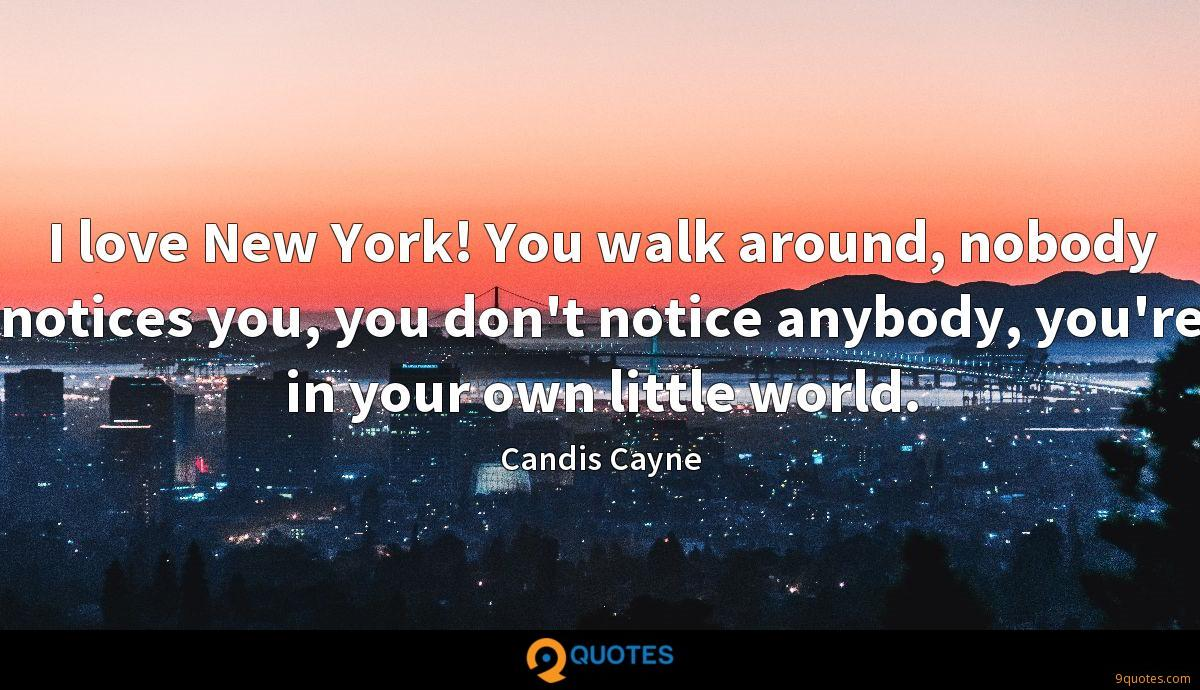 I love New York! You walk around, nobody notices you, you don't notice anybody, you're in your own little world.