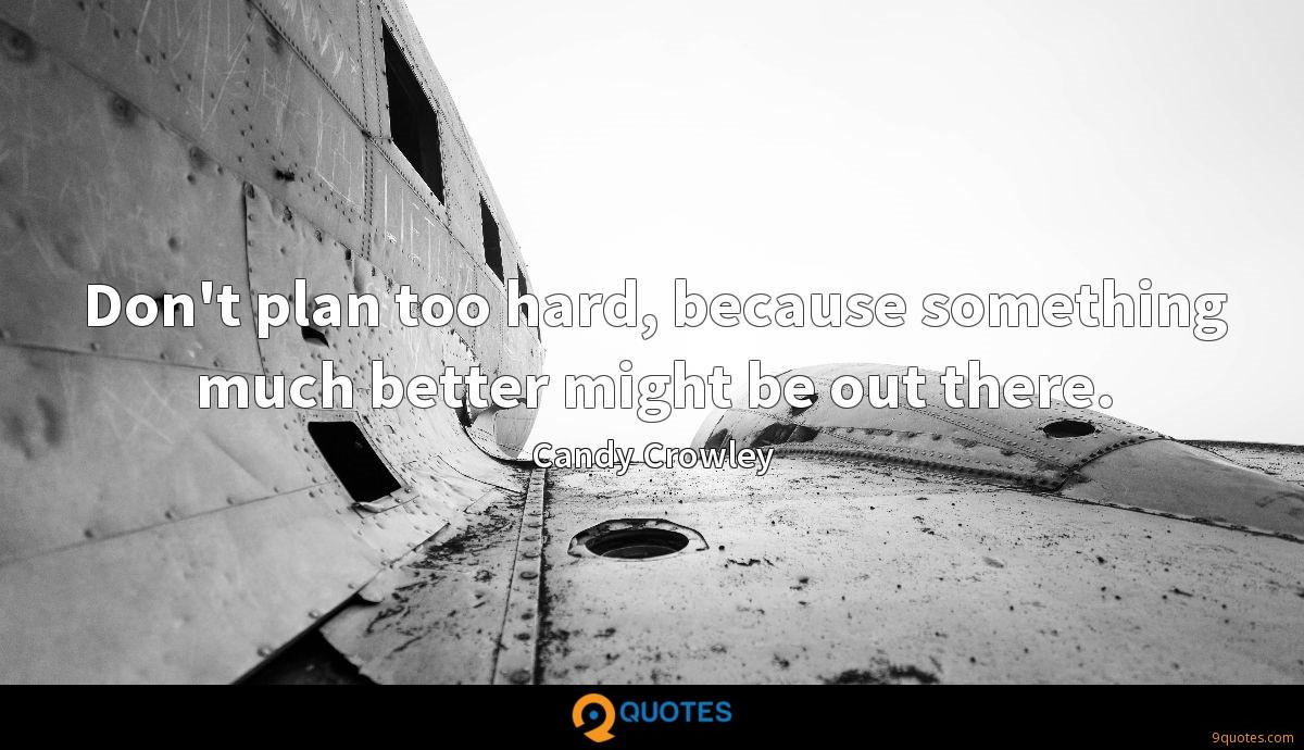 Don't plan too hard, because something much better might be out there.