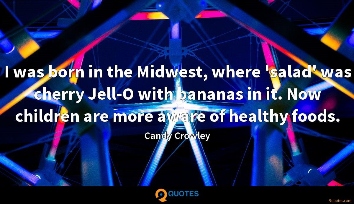 I was born in the Midwest, where 'salad' was cherry Jell-O with bananas in it. Now children are more aware of healthy foods.