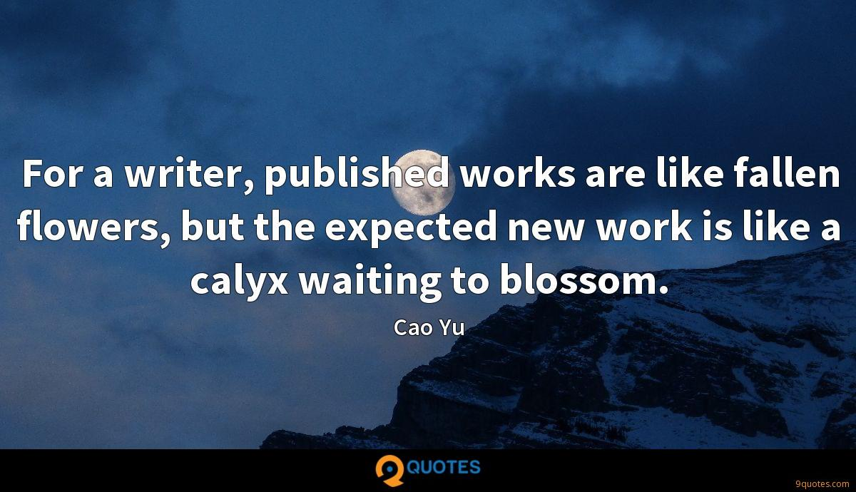 For a writer, published works are like fallen flowers, but the expected new work is like a calyx waiting to blossom.