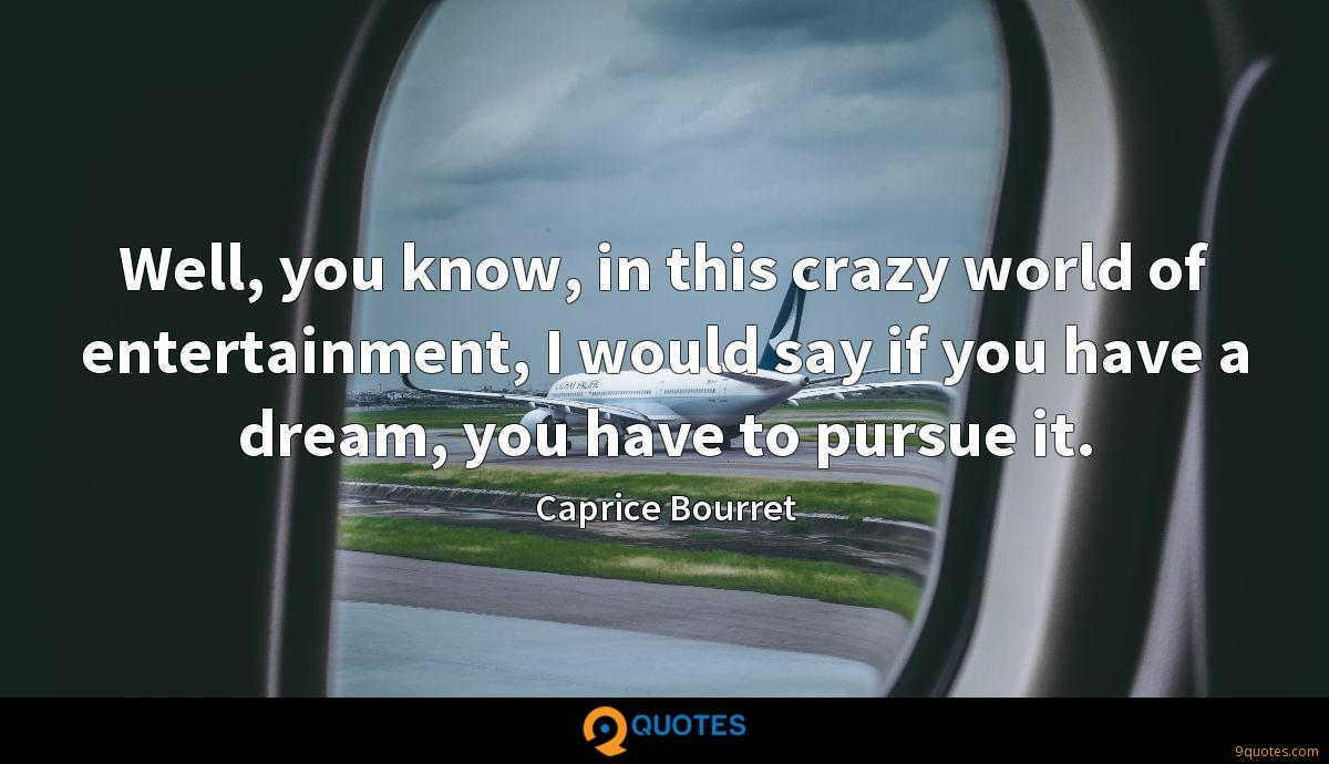 Well, you know, in this crazy world of entertainment, I would say if you have a dream, you have to pursue it.