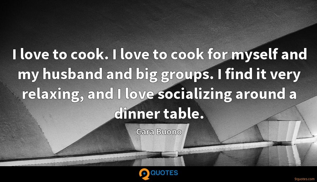 I love to cook. I love to cook for myself and my husband and big groups. I find it very relaxing, and I love socializing around a dinner table.