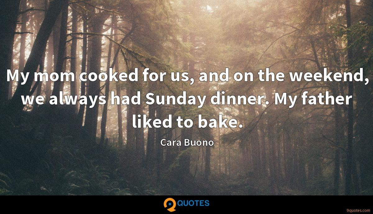 My mom cooked for us, and on the weekend, we always had Sunday dinner. My father liked to bake.