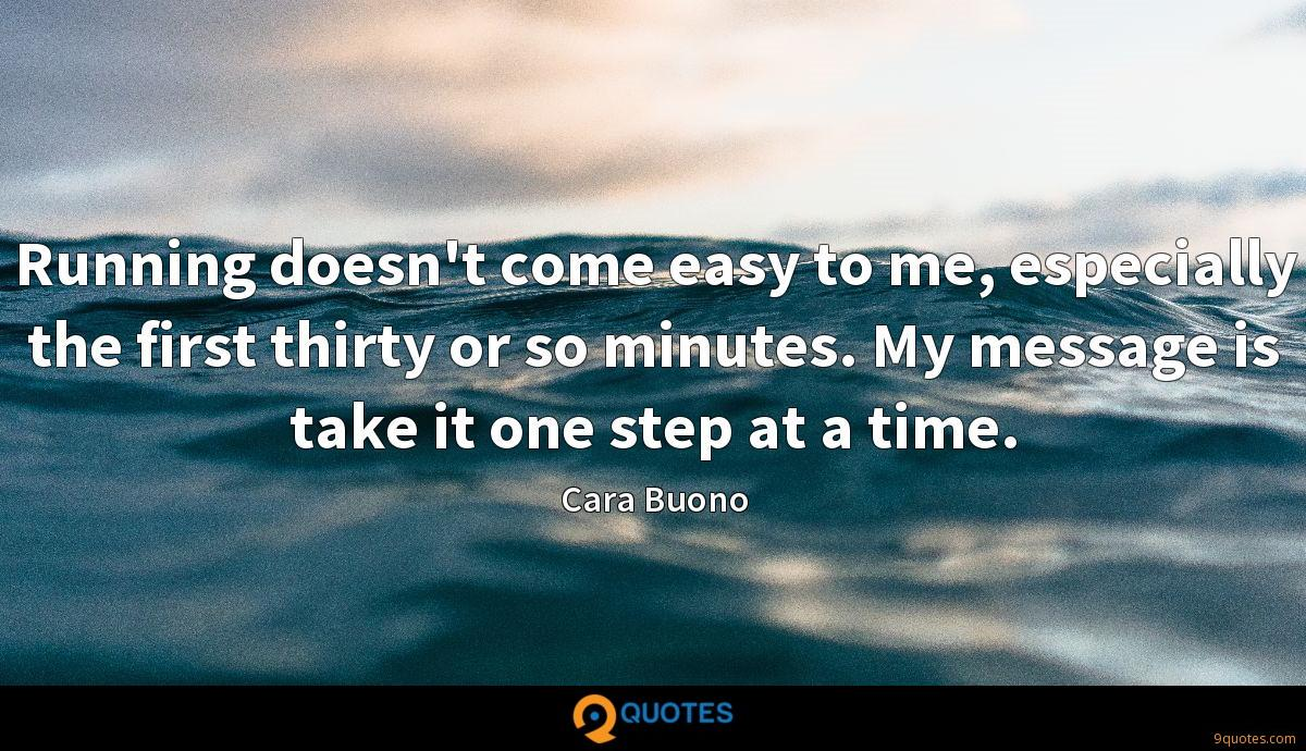 Running doesn't come easy to me, especially the first thirty or so minutes. My message is take it one step at a time.