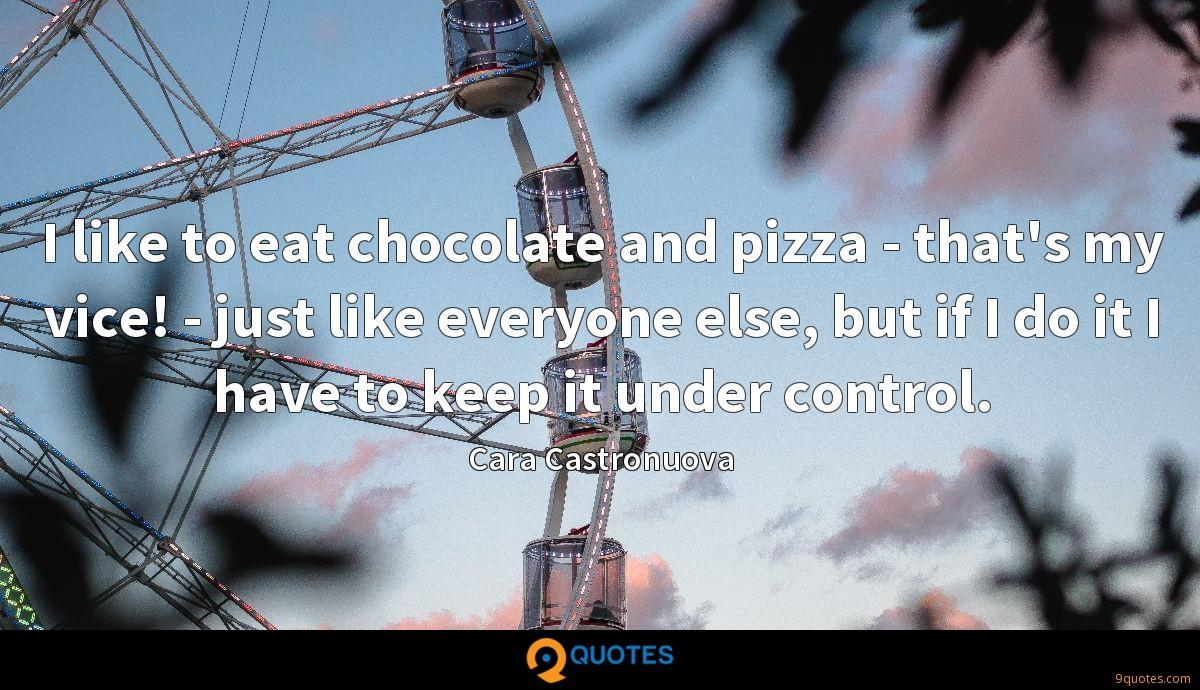 I like to eat chocolate and pizza - that's my vice! - just like everyone else, but if I do it I have to keep it under control.