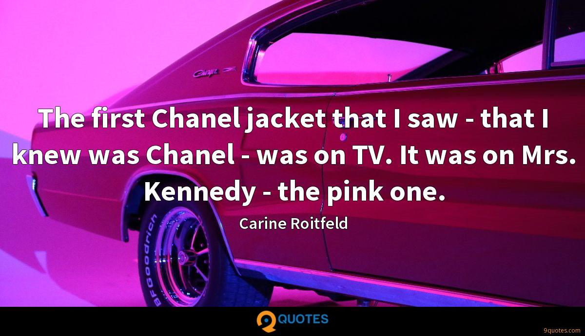 The first Chanel jacket that I saw - that I knew was Chanel - was on TV. It was on Mrs. Kennedy - the pink one.