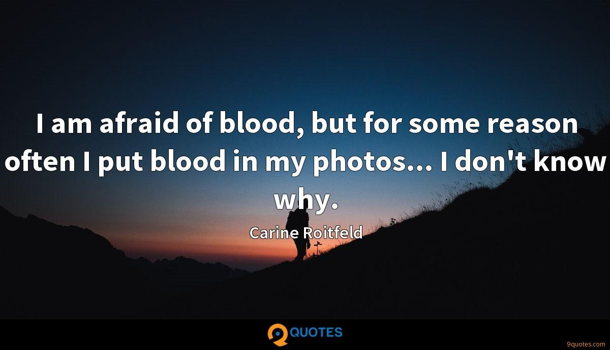 I am afraid of blood, but for some reason often I put blood in my photos... I don't know why.