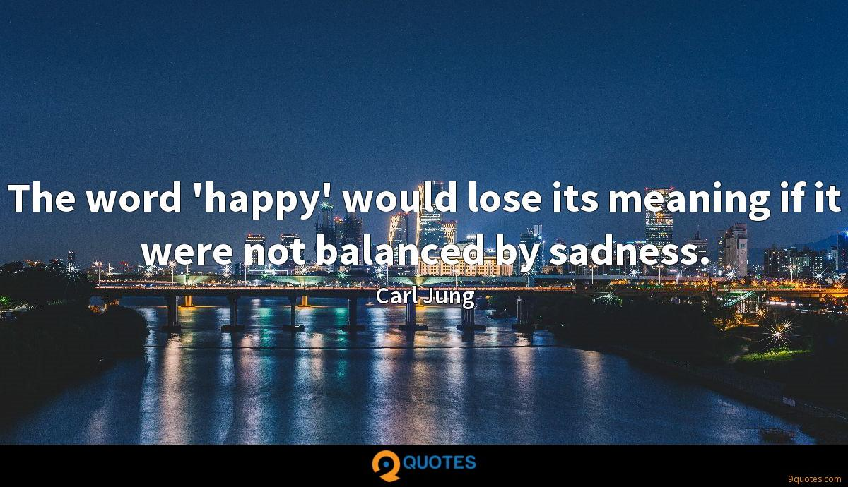The word 'happy' would lose its meaning if it were not balanced by sadness.