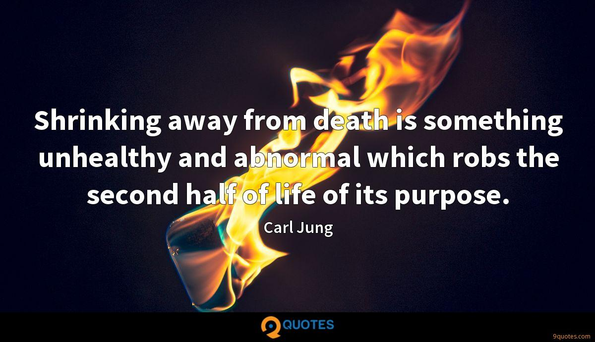 Shrinking away from death is something unhealthy and abnormal which robs the second half of life of its purpose.