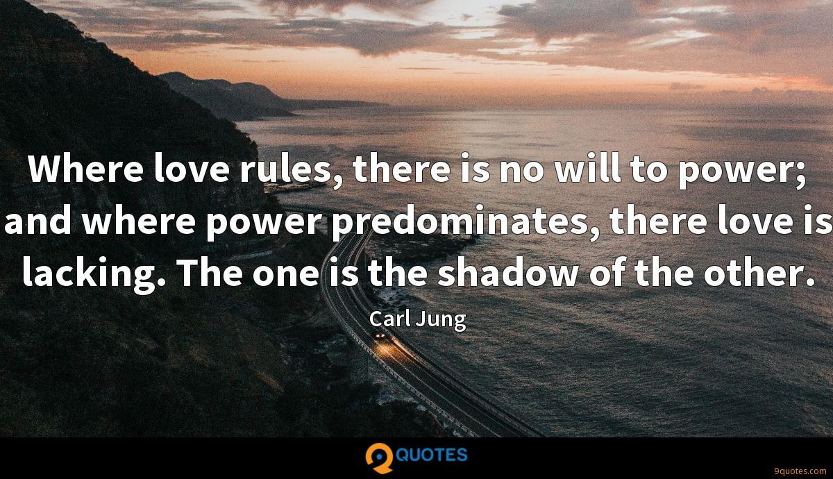 Where love rules, there is no will to power; and where power predominates, there love is lacking. The one is the shadow of the other.