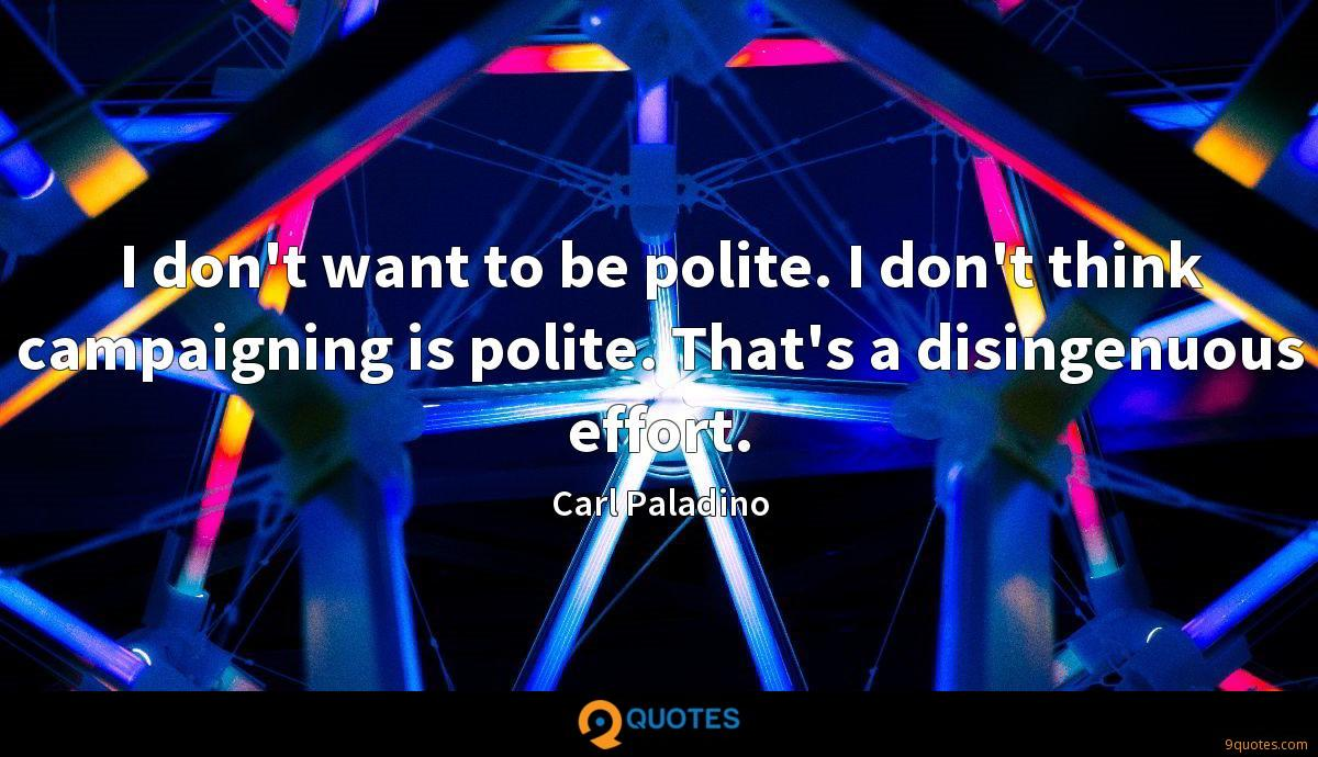 I don't want to be polite. I don't think campaigning is polite. That's a disingenuous effort.