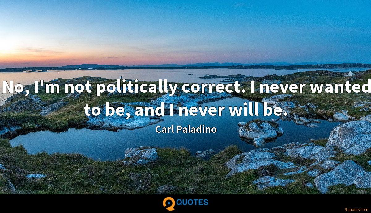 No, I'm not politically correct. I never wanted to be, and I never will be.