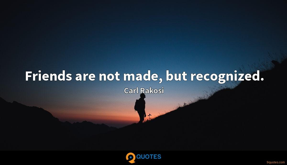 Friends are not made, but recognized.