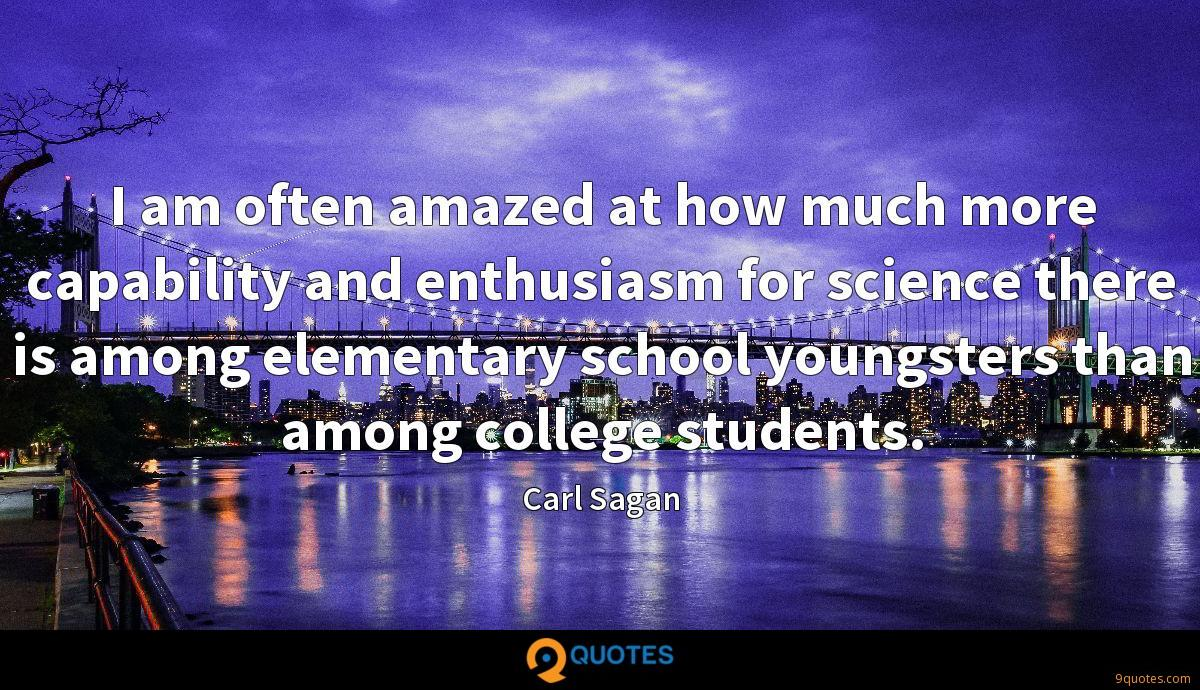 I am often amazed at how much more capability and enthusiasm for science there is among elementary school youngsters than among college students.