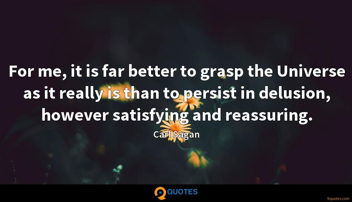 For me, it is far better to grasp the Universe as it really is than to persist in delusion, however satisfying and reassuring.