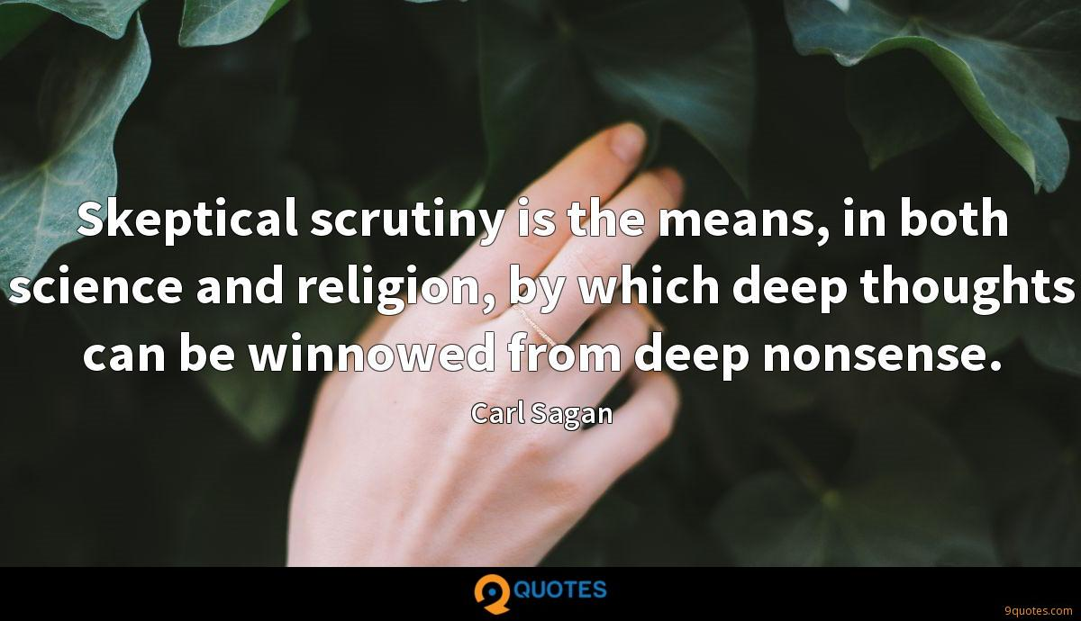 Skeptical scrutiny is the means, in both science and religion, by which deep thoughts can be winnowed from deep nonsense.