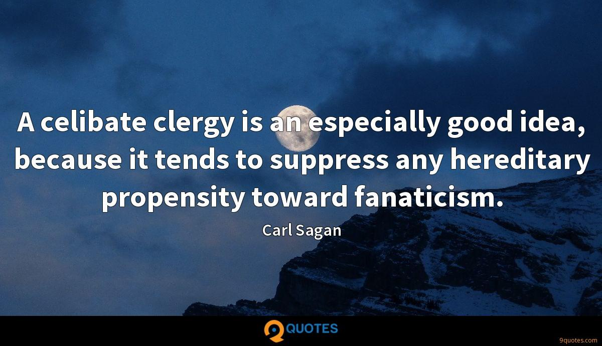 A celibate clergy is an especially good idea, because it tends to suppress any hereditary propensity toward fanaticism.