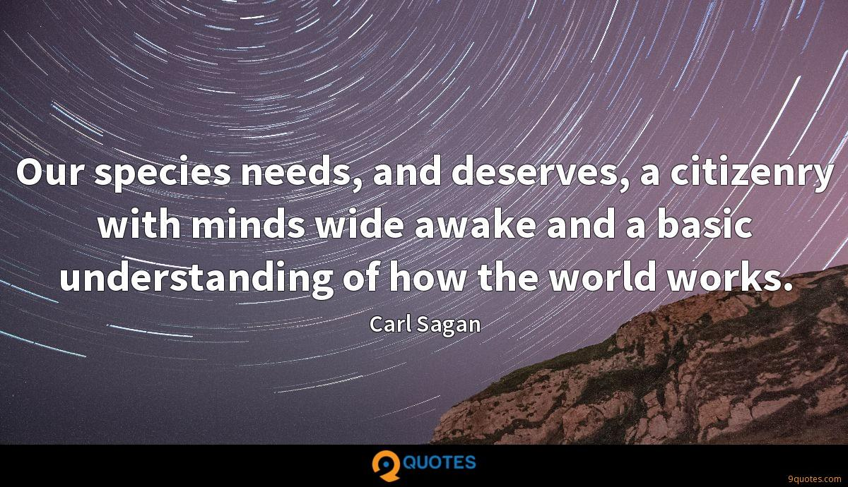 Our species needs, and deserves, a citizenry with minds wide awake and a basic understanding of how the world works.