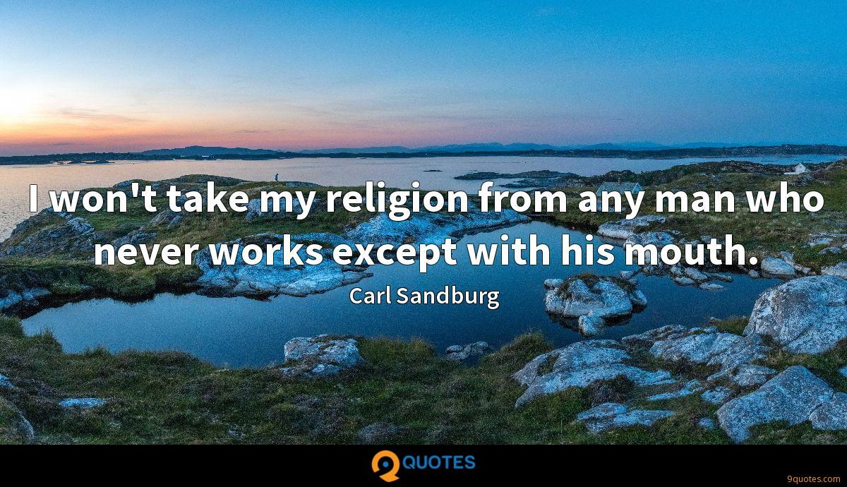 I won't take my religion from any man who never works except with his mouth.