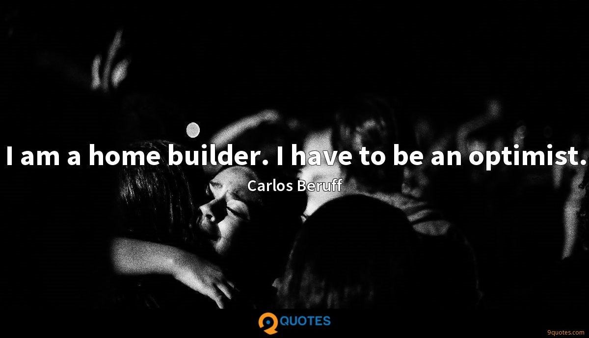 I am a home builder. I have to be an optimist.