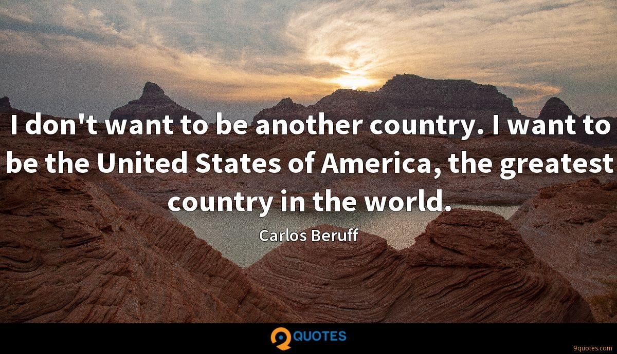 I don't want to be another country. I want to be the United States of America, the greatest country in the world.
