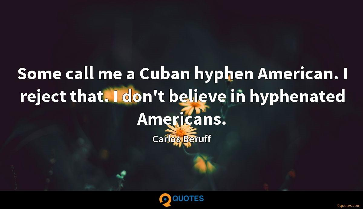 Some call me a Cuban hyphen American. I reject that. I don't believe in hyphenated Americans.