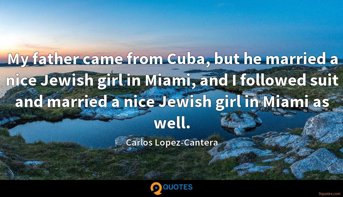 My father came from Cuba, but he married a nice Jewish girl in Miami, and I followed suit and married a nice Jewish girl in Miami as well.