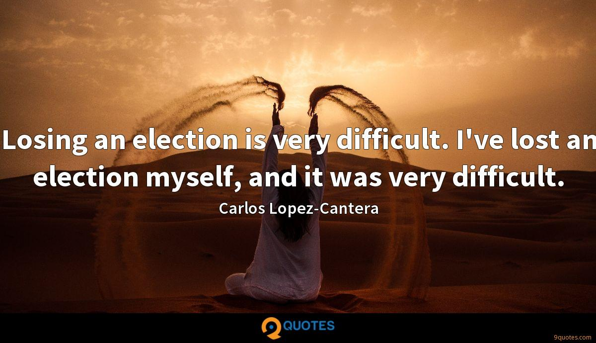 Losing an election is very difficult. I've lost an election myself, and it was very difficult.