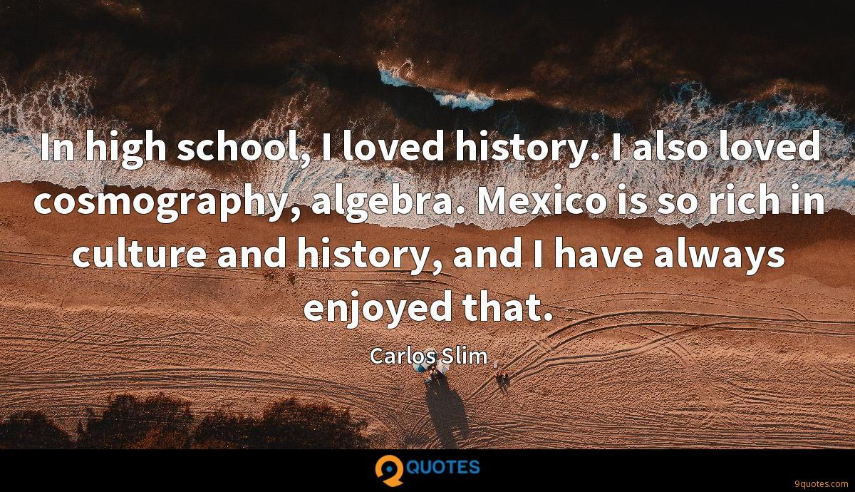 In high school, I loved history. I also loved cosmography, algebra. Mexico is so rich in culture and history, and I have always enjoyed that.