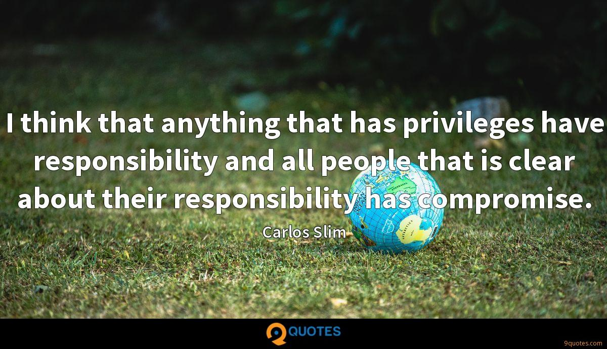 I think that anything that has privileges have responsibility and all people that is clear about their responsibility has compromise.