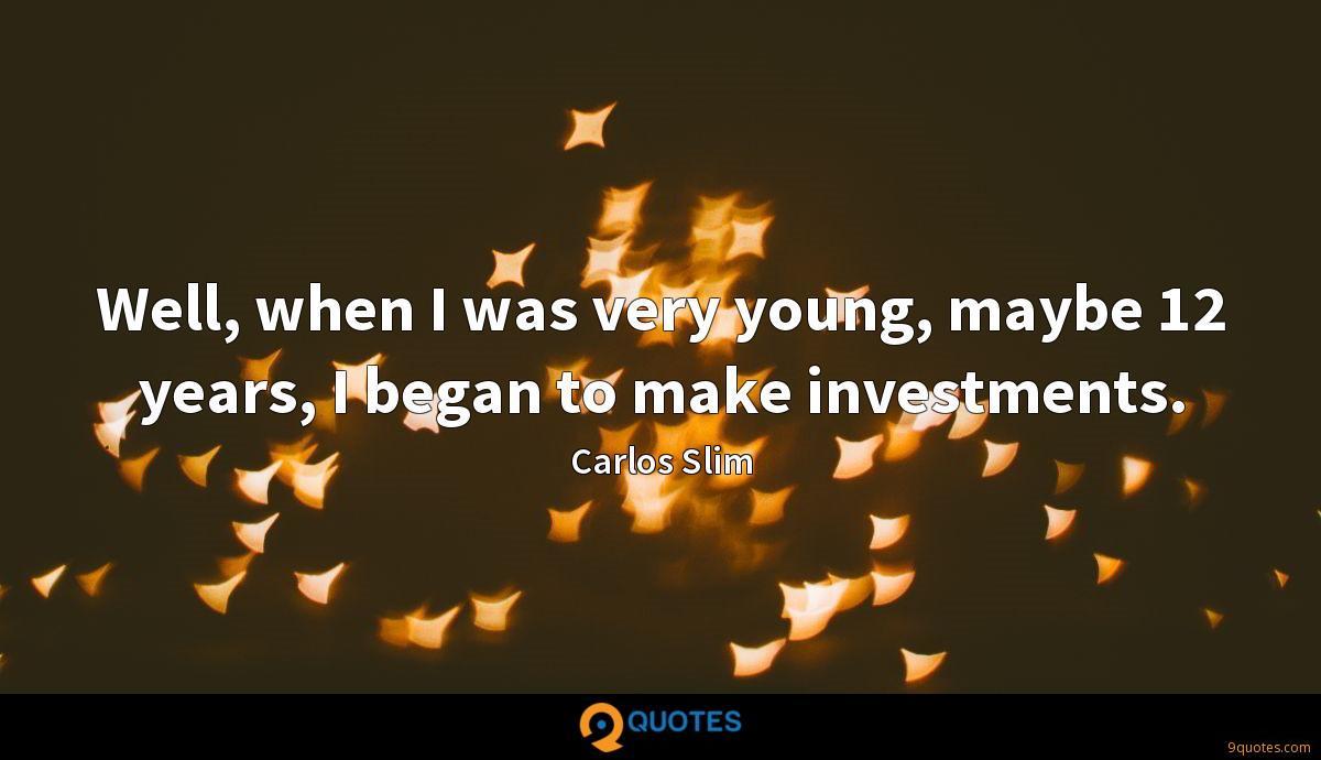 Well, when I was very young, maybe 12 years, I began to make investments.