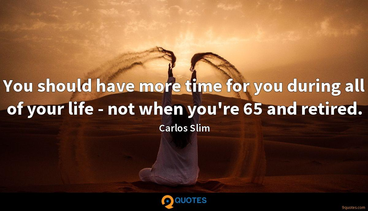 You should have more time for you during all of your life - not when you're 65 and retired.