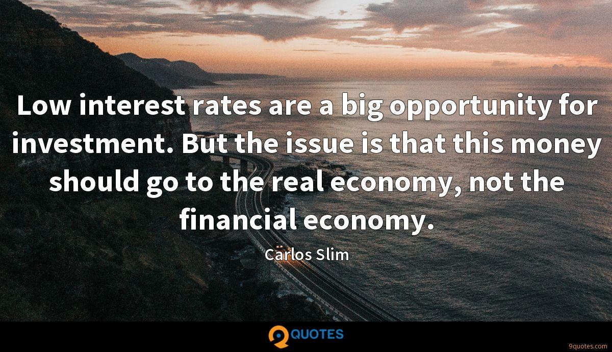 Low interest rates are a big opportunity for investment. But the issue is that this money should go to the real economy, not the financial economy.