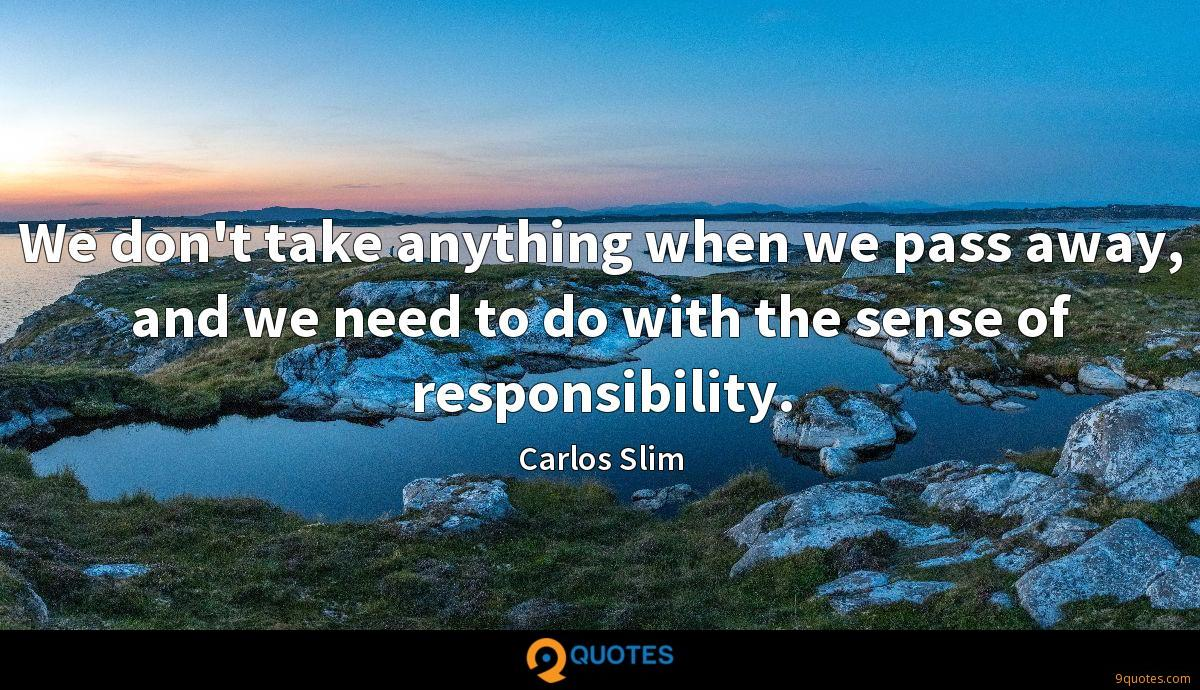 We don't take anything when we pass away, and we need to do with the sense of responsibility.