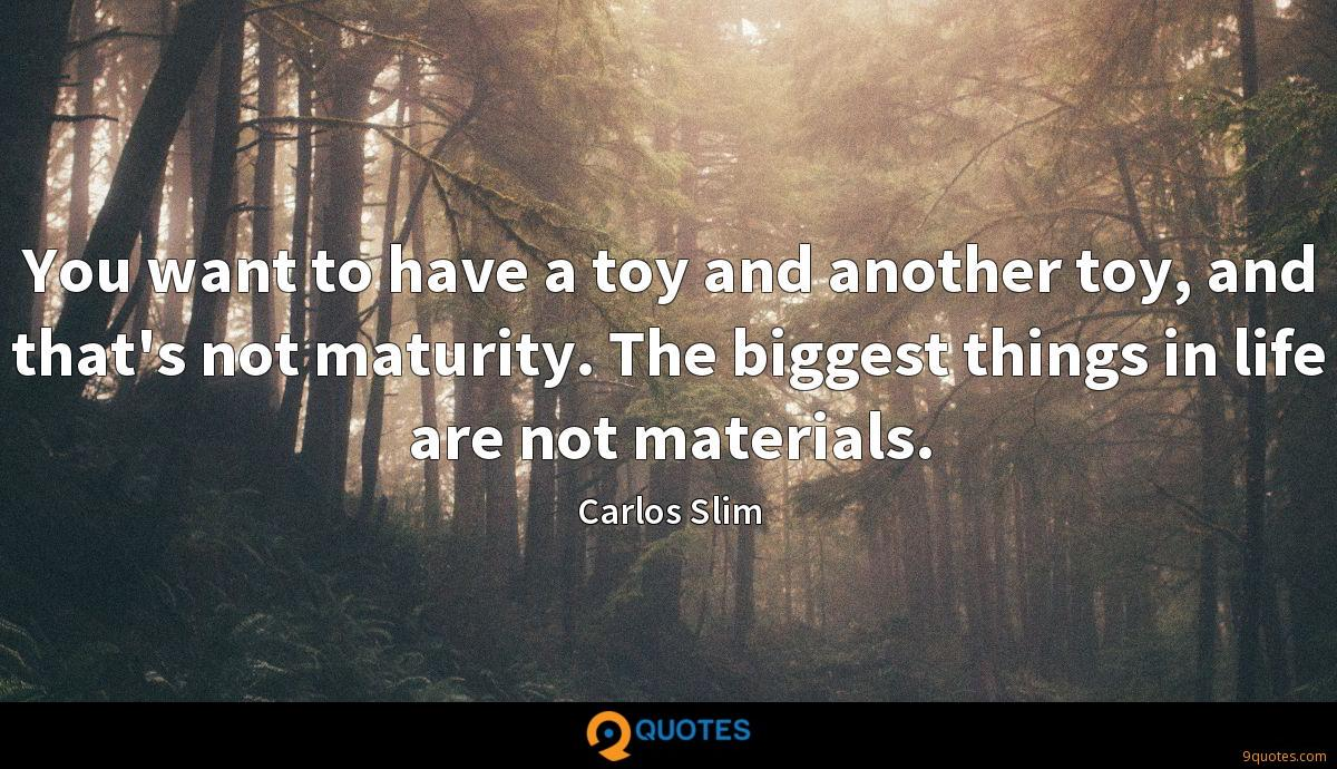 You want to have a toy and another toy, and that's not maturity. The biggest things in life are not materials.