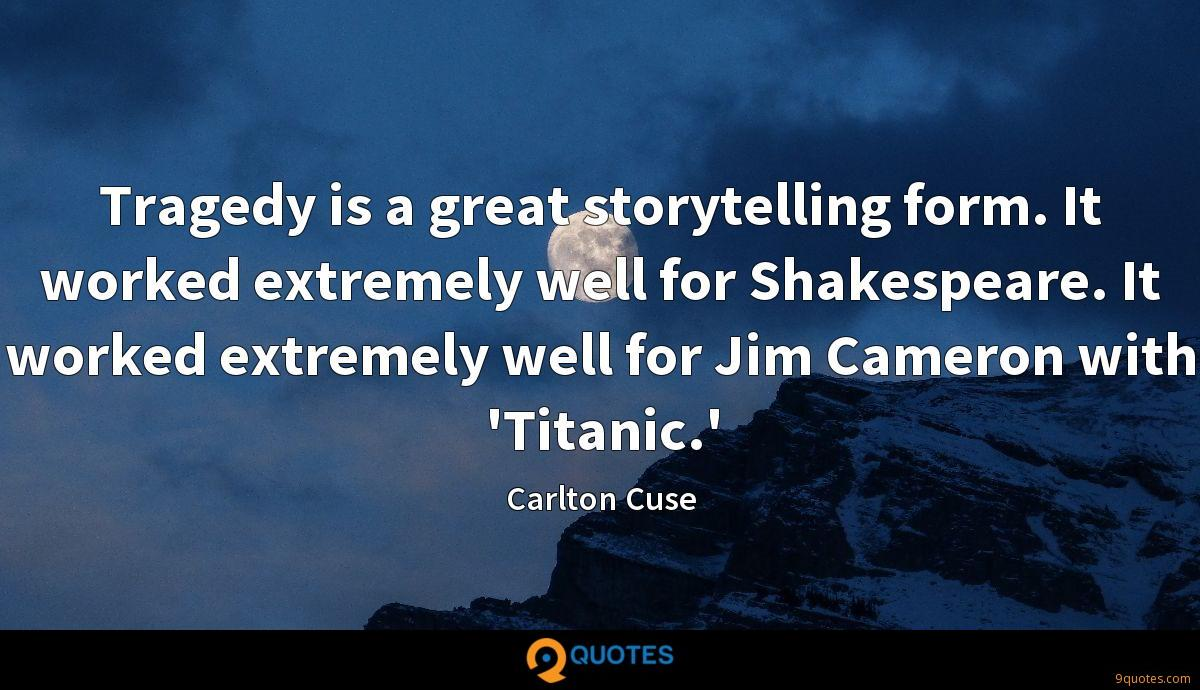 Tragedy is a great storytelling form. It worked extremely well for Shakespeare. It worked extremely well for Jim Cameron with 'Titanic.'