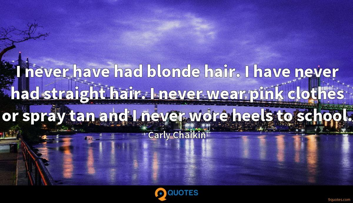 I never have had blonde hair. I have never had straight hair. I never wear pink clothes or spray tan and I never wore heels to school.