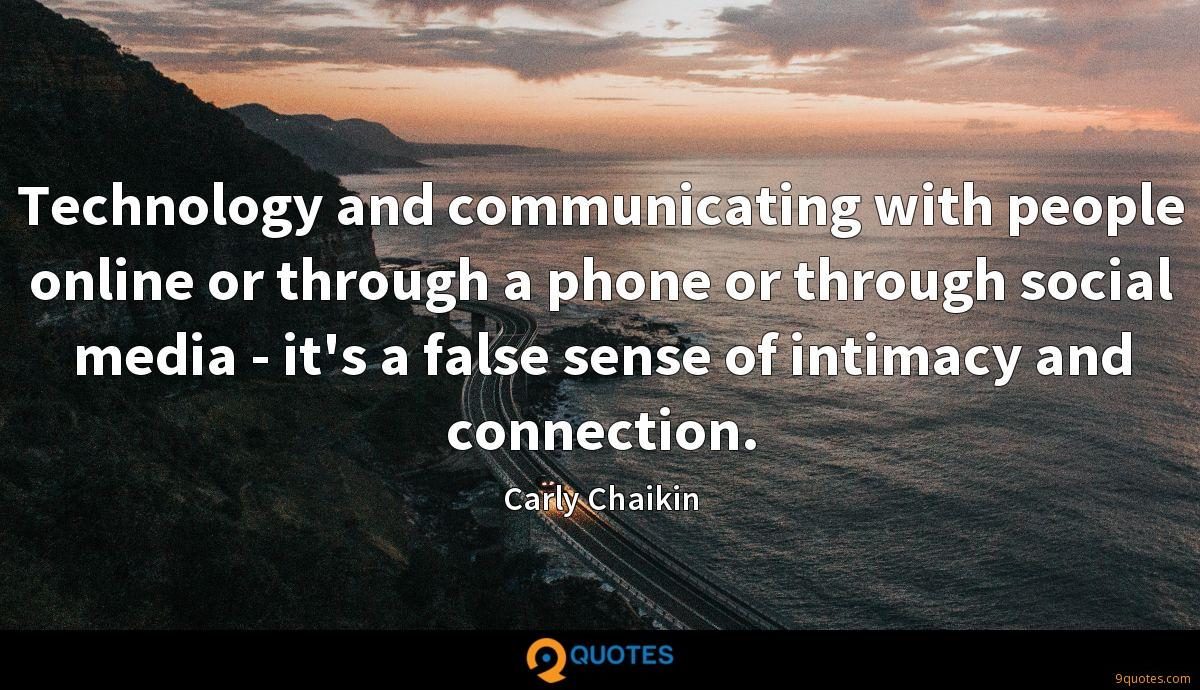 Technology and communicating with people online or through a phone or through social media - it's a false sense of intimacy and connection.