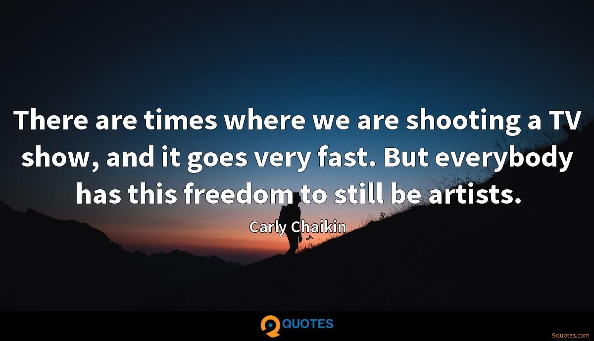 There are times where we are shooting a TV show, and it goes very fast. But everybody has this freedom to still be artists.