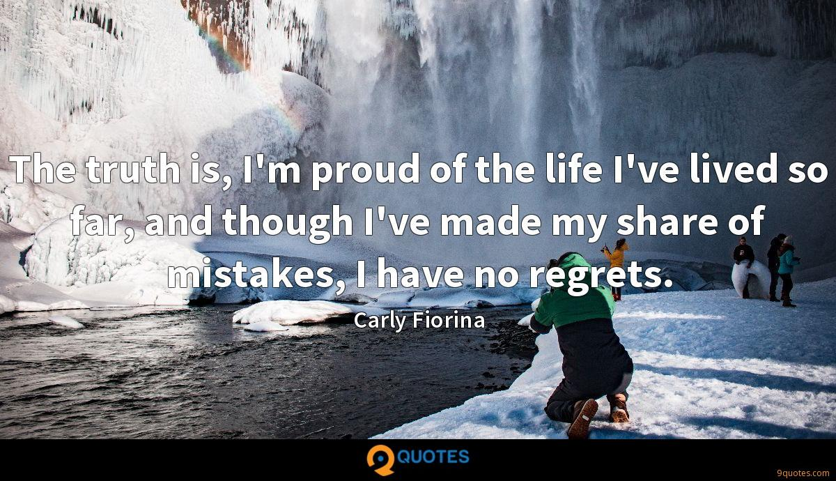 The truth is, I'm proud of the life I've lived so far, and though I've made my share of mistakes, I have no regrets.